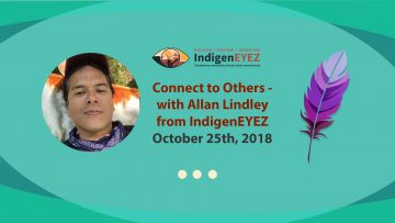 October 25th, 2018 – Connect to Others with Allan Lindley from IndigenEYEZ